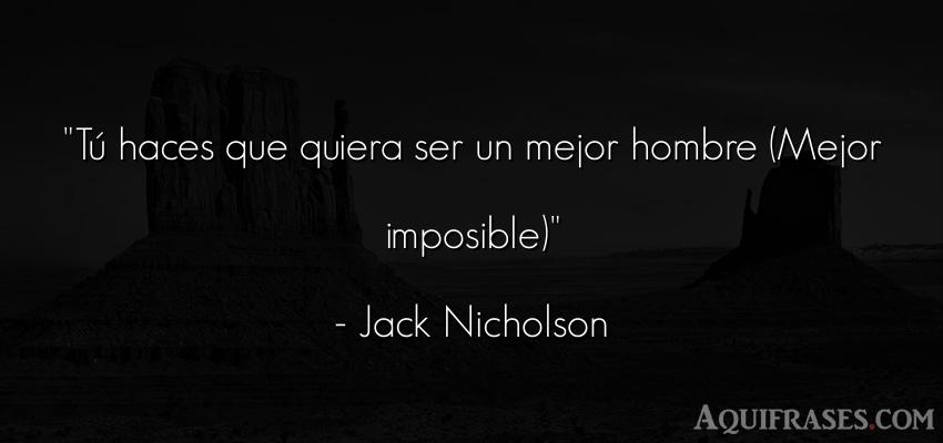 Frase de películas romántica  de Jack Nicholson. Tú haces que quiera ser un