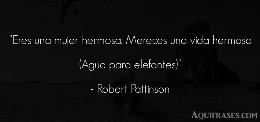 Frase de películas romántica  de Robert Pattinson. Eres una mujer hermosa.