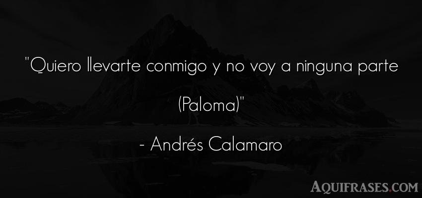 Frase de amor,  de amor de cancion,  de cancion  de Andrés Calamaro. Quiero llevarte conmigo y no