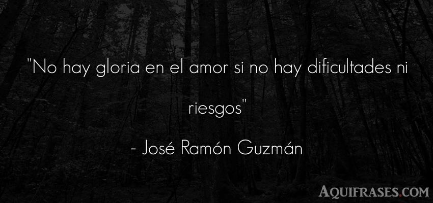 Frase de amor,  románticas corta  de José Ramón Guzmán. No hay gloria en el amor si