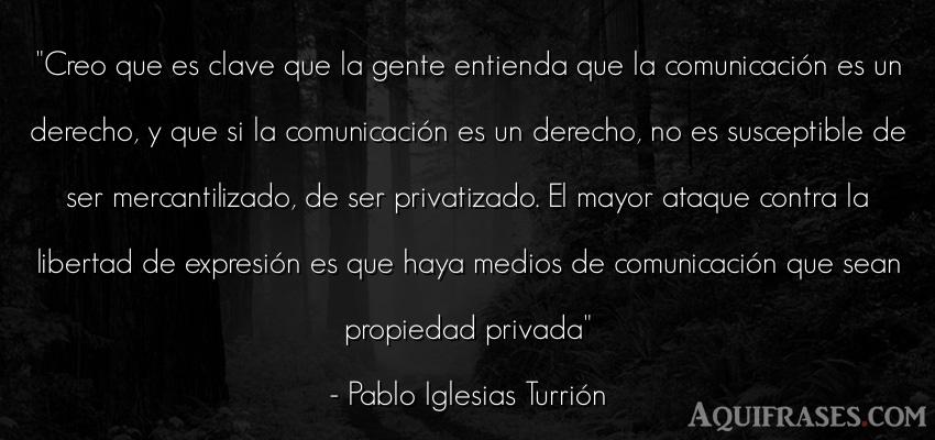 Frase de libertad,  de sociedad,  de política  de Pablo Iglesias Turrión. Creo que es clave que la