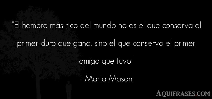 Frase de amistad  de Marta Mason. El hombre más rico del