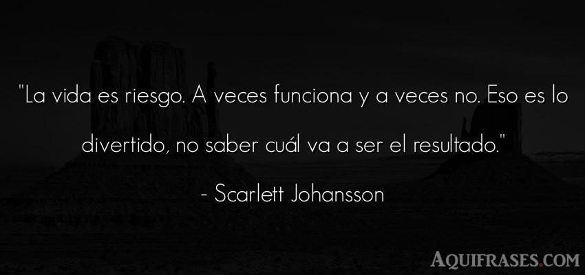 Frase inspiradora,  de la vida  de Scarlett Johansson. La vida es riesgo. A veces