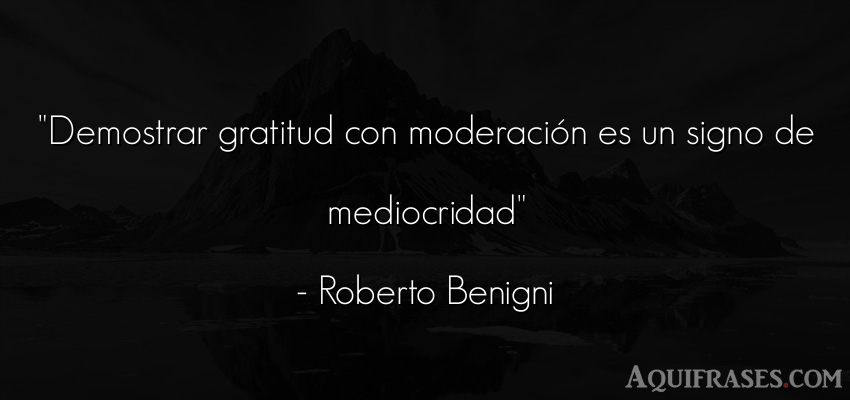 Frase de inteligencia  de Roberto Benigni. Demostrar gratitud con