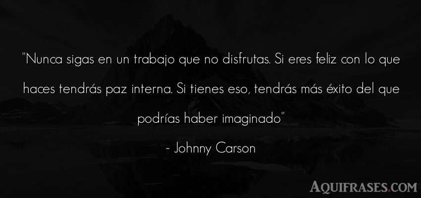 Frase de felicidad,  de éxito,  de trabajo  de Johnny Carson. Nunca sigas en un trabajo