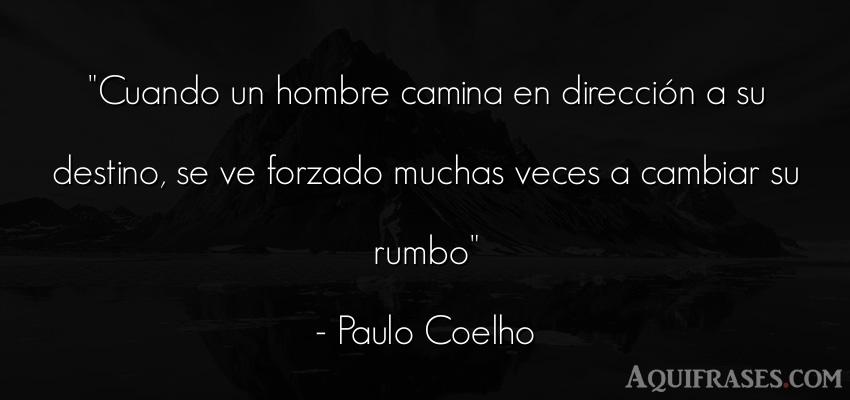 Frase sabia,  para reflexionar  de Paulo Coelho. Cuando un hombre camina en
