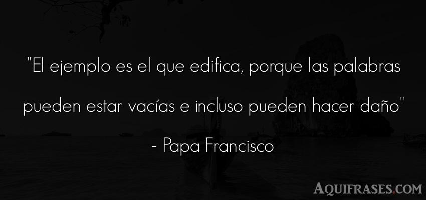 Frase cristiana,  de fe,  de dolor  de Papa Francisco. El ejemplo es el que edifica