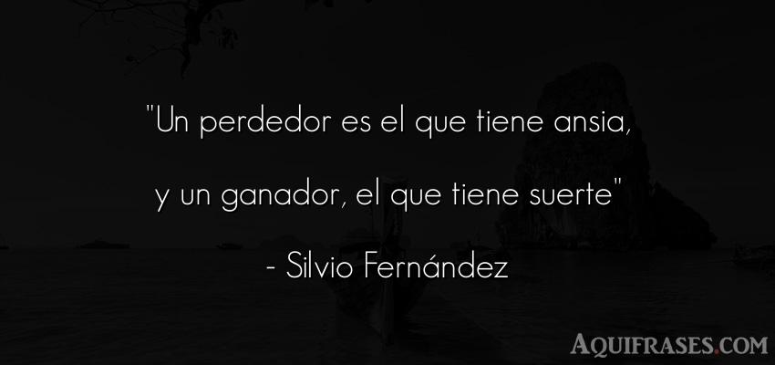 Frase de la vida  de Silvio Fernández. Un perdedor es el que tiene