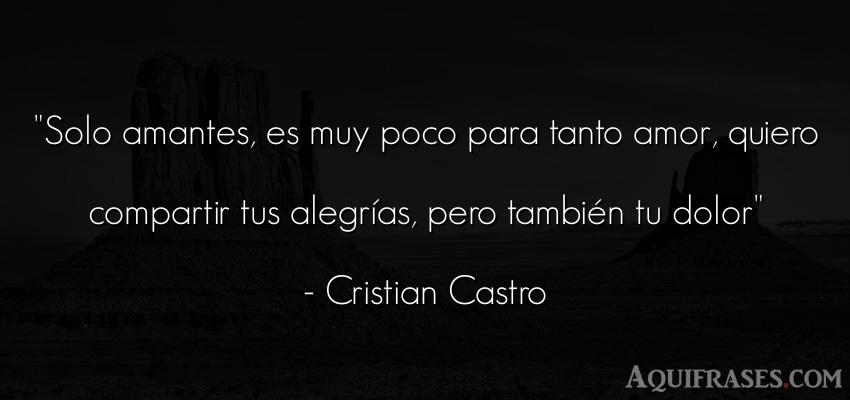 Frase de amor,  de amor de cancion,  de dolor,  de cancion  de Cristian Castro. Solo amantes, es muy poco