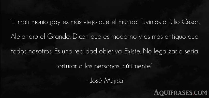Frase de libertad,  realista  de José Mujica. El matrimonio gay es más