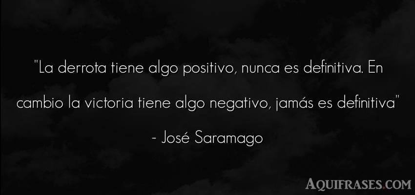 Frase sabia,  de dolor  de José Saramago. La derrota tiene algo
