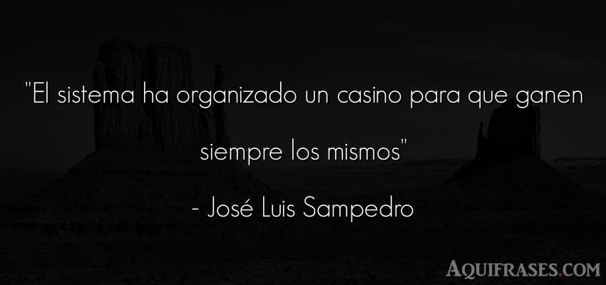 Frase de sociedad,  de dinero  de José Luis Sampedro. El sistema ha organizado un