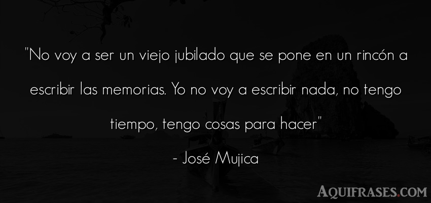 Frase sabia,  del tiempo  de José Mujica. No voy a ser un viejo