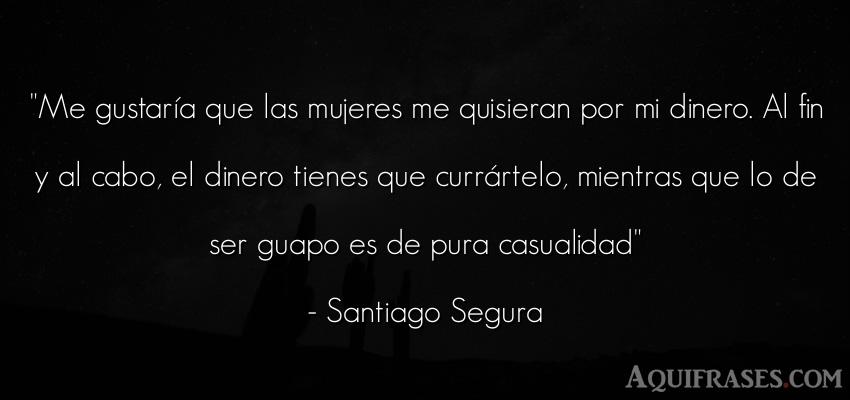 Frase divertida,  de belleza,  de dinero  de Santiago Segura. Me gustaría que las mujeres