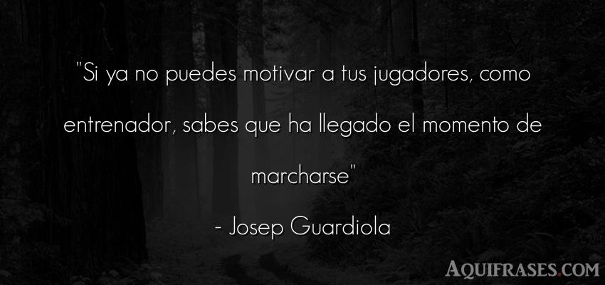 Frase de fútbol,  deportiva  de Josep Guardiola. Si ya no puedes motivar a