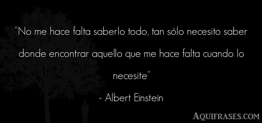 Frase sabia,  filosófica  de Albert Einstein. No me hace falta saberlo