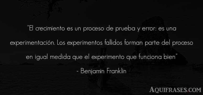 Frase sabia,  para reflexionar  de Benjamin Franklin. El crecimiento es un proceso