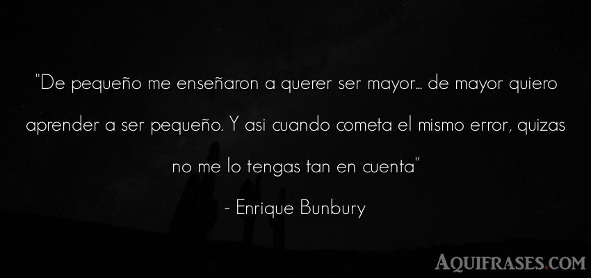Frase para pedir perdón,  de cancion  de Enrique Bunbury. De pequeño me enseñaron a