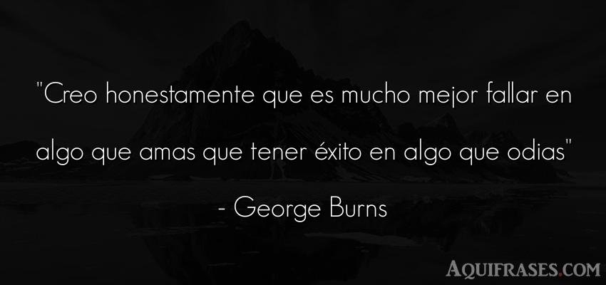 Frase motivadora,  de éxito  de George Burns. Creo honestamente que es