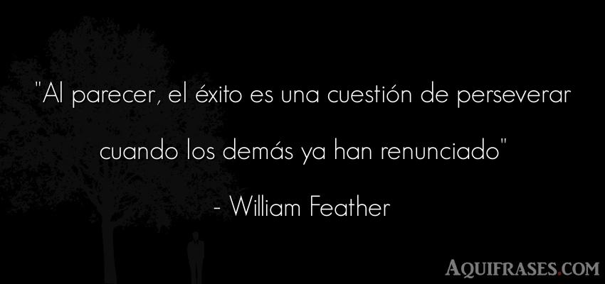 Frase de éxito,  de perseverancia  de William Feather. Al parecer, el éxito es una