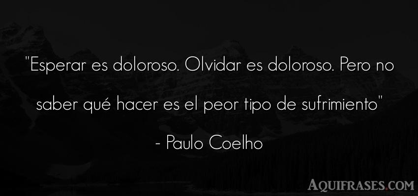Frase sabia,  de dolor  de Paulo Coelho. Esperar es doloroso. Olvidar
