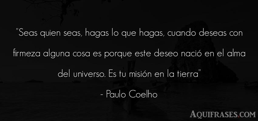 Frase para reflexionar,  del alma  de Paulo Coelho. Seas quien seas, hagas lo