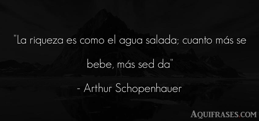 Frase para reflexionar,  de dinero  de Arthur Schopenhauer. La riqueza es como el agua
