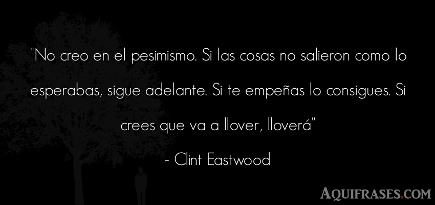 Frase motivadora,  de autoestima,  de perseverancia  de Clint Eastwood. No creo en el pesimismo. Si