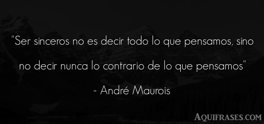 Frase sincera  de André Maurois. Ser sinceros no es decir