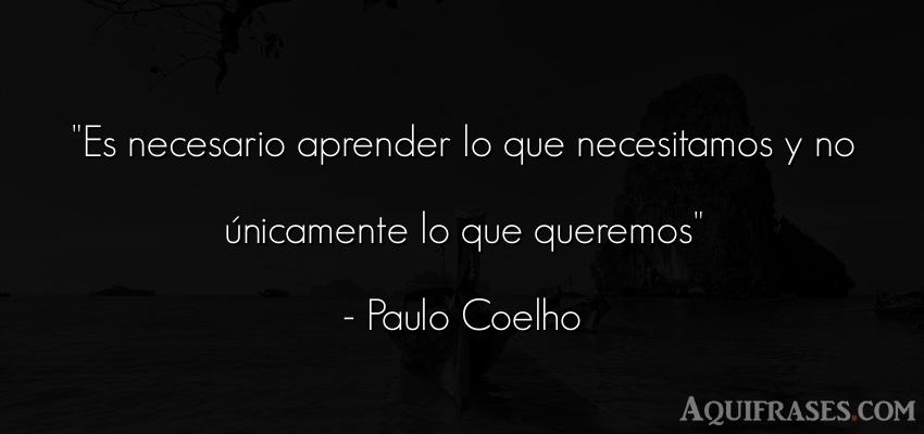 Frase sabia,  para reflexionar,  de educación  de Paulo Coelho. Es necesario aprender lo que