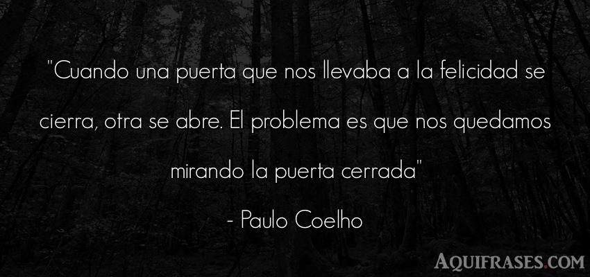 Frase de desamor,  para reflexionar,  de felicidad  de Paulo Coelho. Cuando una puerta que nos