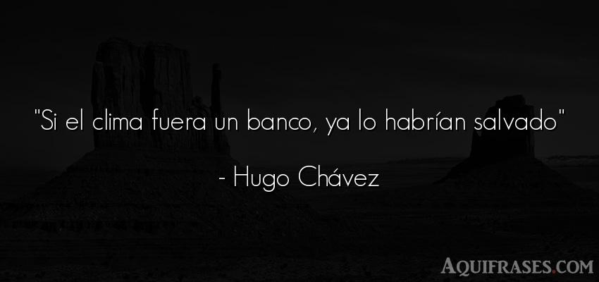 Frase del medio ambiente,  de dinero  de Hugo Chávez. Si el clima fuera un banco,