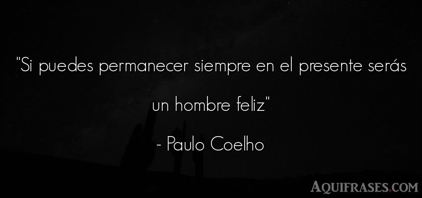 Frase sabia,  de felicidad  de Paulo Coelho. Si puedes permanecer siempre