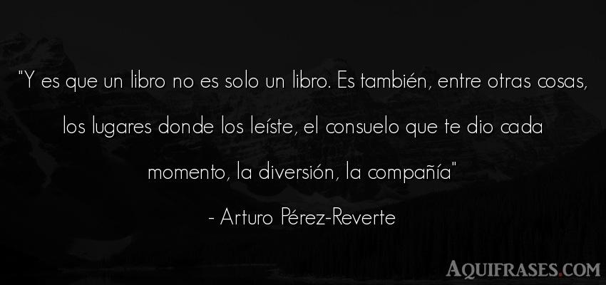 Frase sabia,  de la vida  de Arturo Pérez-Reverte. Y es que un libro no es solo