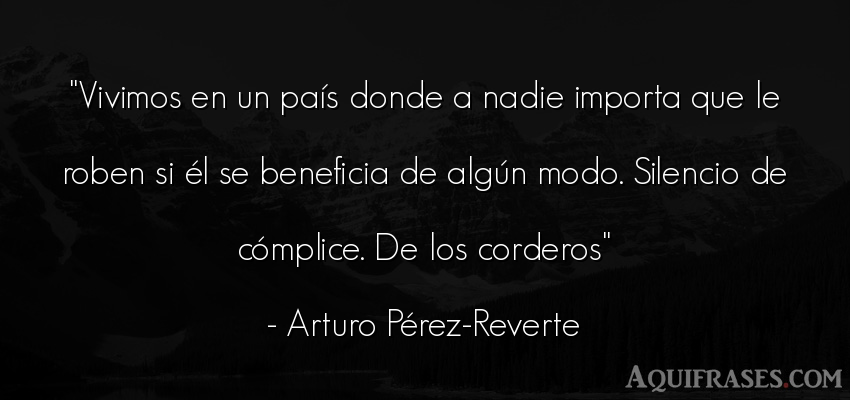 Frase de sociedad,  de política  de Arturo Pérez-Reverte. Vivimos en un país donde a