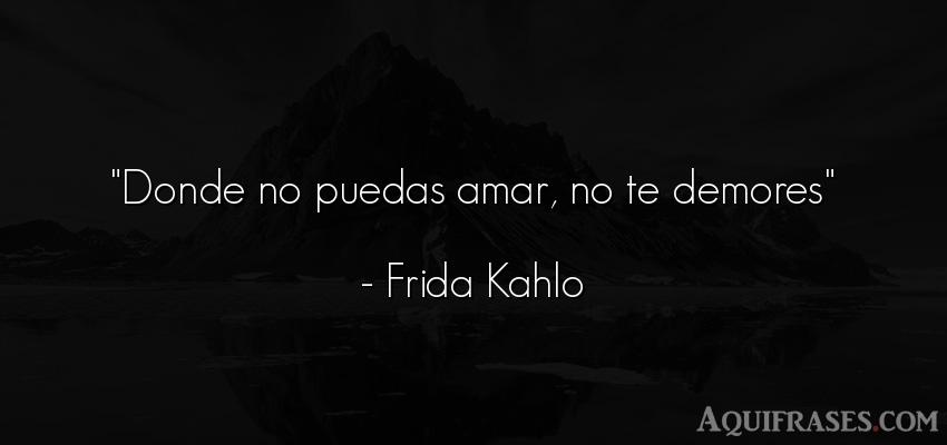 Frase de amor,  de desamor,  de desamor corta  de Frida Kahlo. Donde no puedas amar, no te