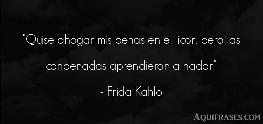 Frase de tristeza,  de dolor  de Frida Kahlo. Quise ahogar mis penas en el