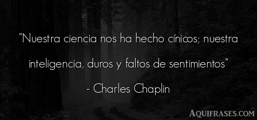 Frase sabia,  de inteligencia  de Charles Chaplin. Nuestra ciencia nos ha hecho