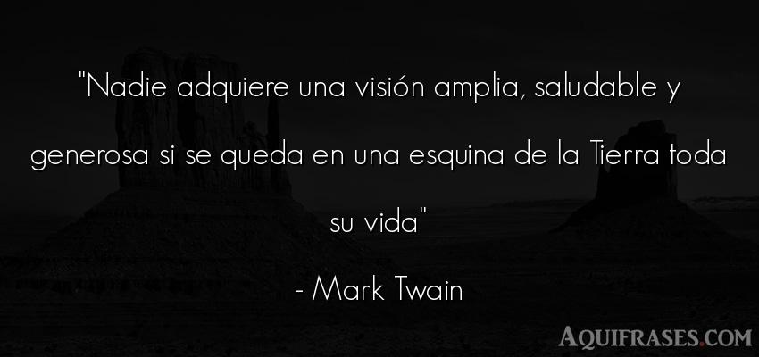 Frase para reflexionar,  de la vida  de Mark Twain. Nadie adquiere una visión