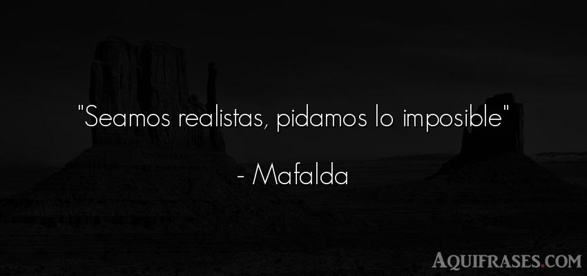 Frase motivadora,  positivas corta  de Mafalda. Seamos realistas, pidamos lo