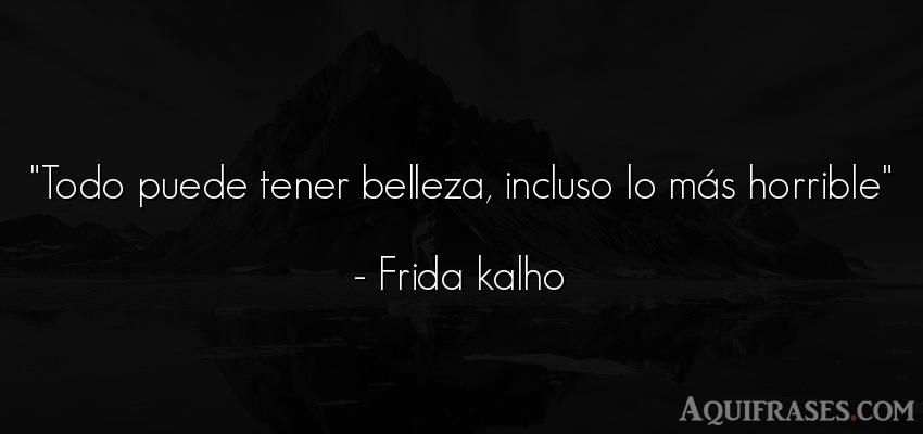 Frase de mujeres,  de belleza  de Frida Kahlo. Todo puede tener belleza,