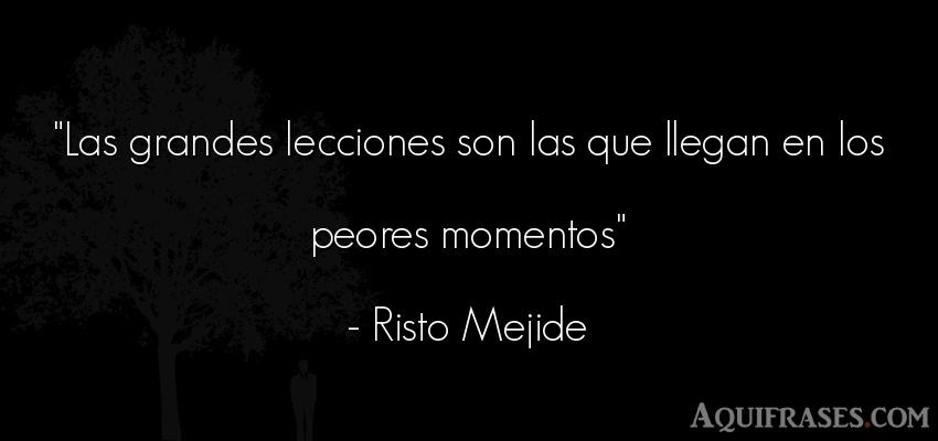 Frase motivadora,  para reflexionar,  de reflexion corta  de Risto Mejide. Las grandes lecciones son