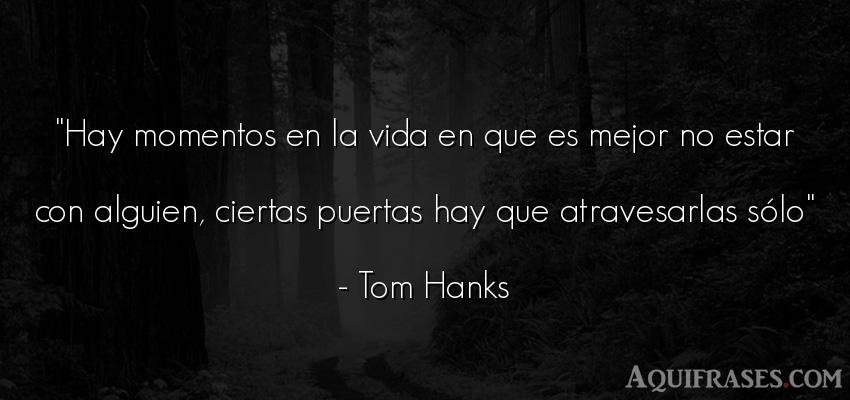 Frase de desamor,  para reflexionar  de Tom Hanks. Hay momentos en la vida en