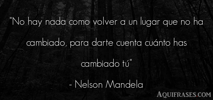 Frase sabia,  de la vida  de Nelson Mandela. No hay nada como volver a un