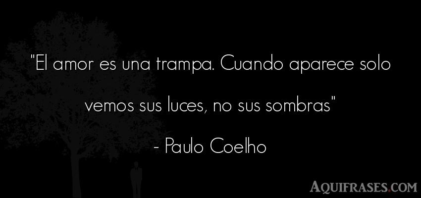 Frase de amor,  de desamor  de Paulo Coelho. El amor es una trampa.