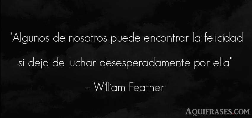 Frase para reflexionar,  de felicidad,  de aliento  de William Feather. Algunos de nosotros puede