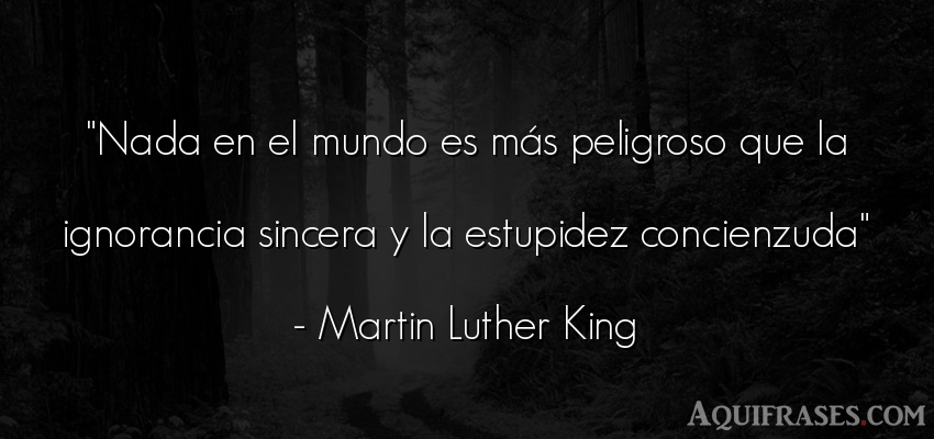 Frase sincera,  de inteligencia  de Martin Luther King. Nada en el mundo es más