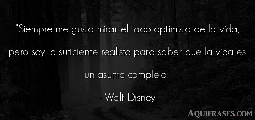 Frase realista,  de la vida  de Walt Disney. Siempre me gusta mirar el