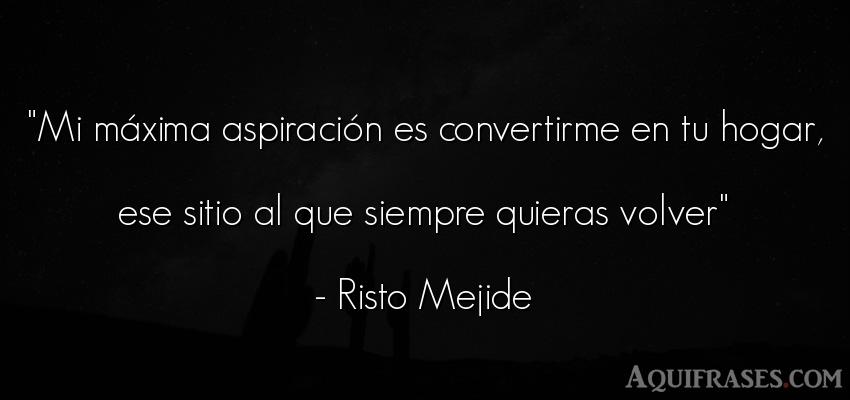 Frase de amor,  para enamorar  de Risto Mejide. Mi máxima aspiración es