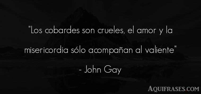 Frase de amor,  sabia  de John Gay. Los cobardes son crueles, el